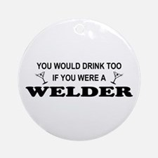 You'd Drink Too Welder Ornament (Round)