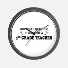 You'd Drink Too 4th Grade Tchr Wall Clock
