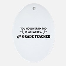 You'd Drink Too 4th Grade Tchr Oval Ornament