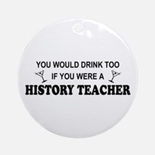 You'd Drink Too History Teacher Ornament (Round)