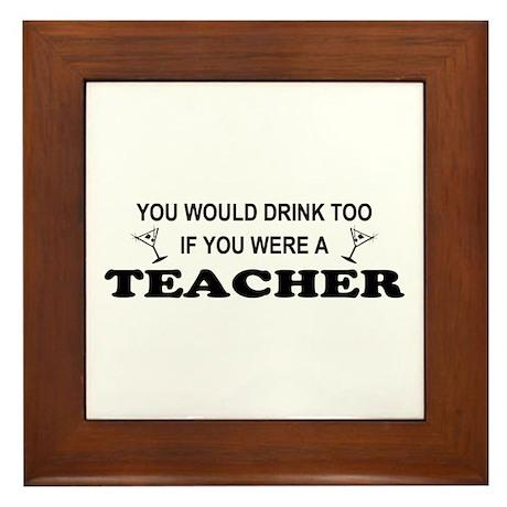 You'd Drink Too Teacher Framed Tile