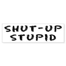 """Shut Up Stupid"" Bumper Bumper Sticker"