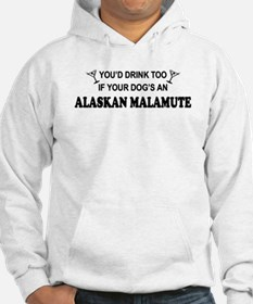 You'd Drink Too Alaskan Malamute Hoodie