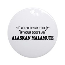 You'd Drink Too Alaskan Malamute Ornament (Round)