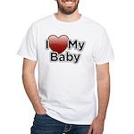 I Love my Baby! White T-Shirt
