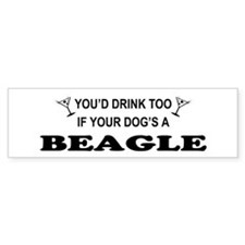 You'd Drink Too Beagle Bumper Bumper Sticker