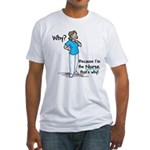 Why Because I'm the Nurse Fitted T-Shirt