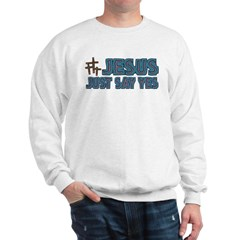 Jesus, just say yes! Sweatshirt