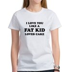I Love you like a fat kid loves cake ~ Women's T-