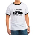 I Love you like a fat kid loves cake ~  Ringer T