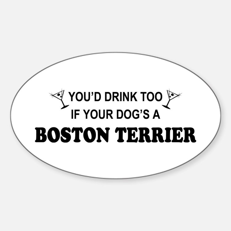 You'd Drink Too Boston Terrier Oval Decal