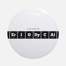 I Only Wear This Periodically Round Ornament