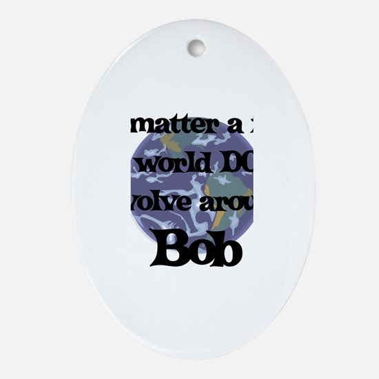 World Revolves Around Bob Oval Ornament