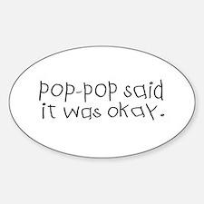 Pop pop said it was okay Oval Decal