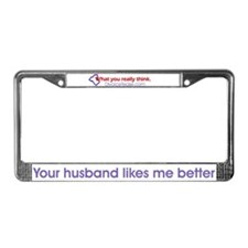 """Your husband likes me better"" License Frame"