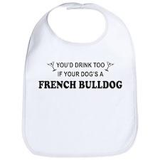 You'd Drink Too French Bulldog Bib