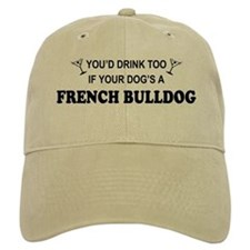 You'd Drink Too French Bulldog Baseball Cap
