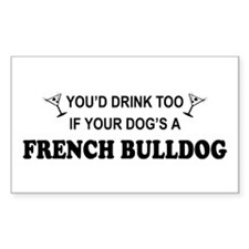 You'd Drink Too French Bulldog Sticker (Rectangula