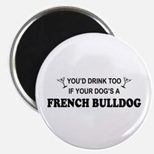 You'd Drink Too French Bulldog Magnet