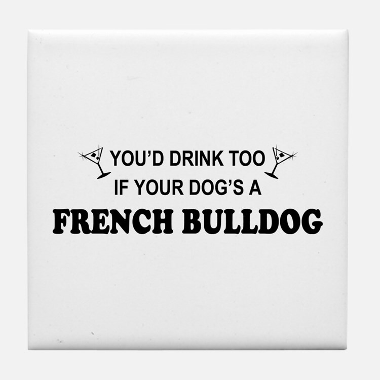 You'd Drink Too French Bulldog Tile Coaster