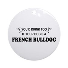 You'd Drink Too French Bulldog Ornament (Round)