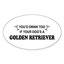 Golden Retriever You'd Drink Too Oval Decal