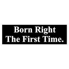 Born Right The First Time (Bumper Sticker)