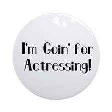 I'm Goin' for Actressing! Ornament (Round)