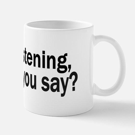 Yes, I'm listening... Mug