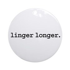 linger longer. Ornament (Round)