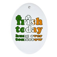 Irish Today Hung Over Tomorrow Ornament (Oval)