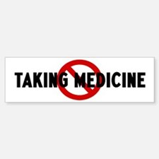 Anti taking medicine Bumper Bumper Bumper Sticker