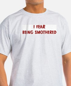 I Fear BEING SMOTHERED T-Shirt
