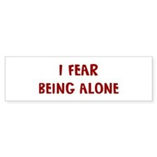 I Fear BEING ALONE Bumper Bumper Sticker
