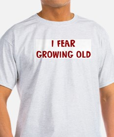 I Fear GROWING OLD T-Shirt