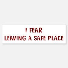 I Fear LEAVING A SAFE PLACE Bumper Bumper Bumper Sticker
