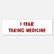 I Fear TAKING MEDICINE Bumper Bumper Bumper Sticker