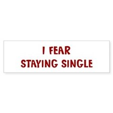I Fear STAYING SINGLE Bumper Bumper Sticker