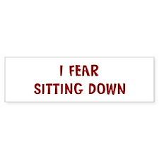 I Fear SITTING DOWN Bumper Bumper Sticker