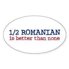 Half Romanian is Better Than None Oval Decal