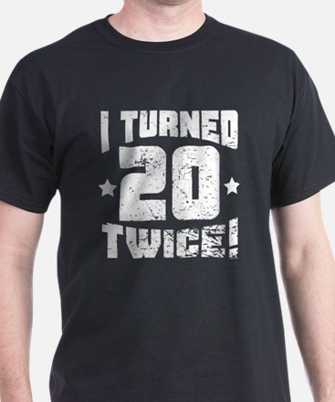 I Turned 20 Twice! 40th Birthday T-Shirt
