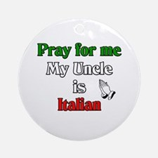 Pray for me my uncle is Italian Ornament (Round)