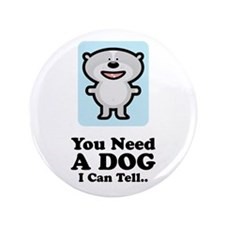 """You Need A Dog 3.5"""" Button (100 pack)"""