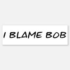 I Blame Bob Bumper Bumper Bumper Sticker