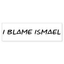 I Blame Ismael Bumper Bumper Sticker