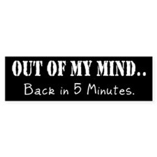 Out Of My Mind...Bumper Bumper Sticker