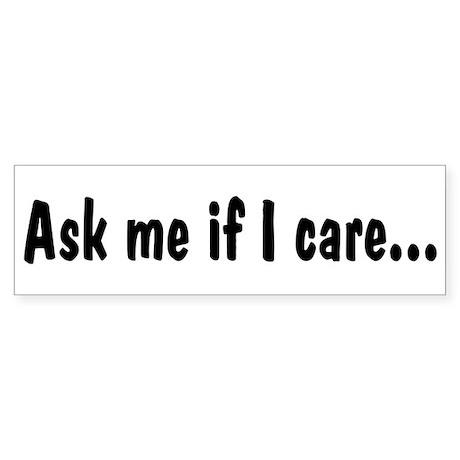 Ask Me If I Care Bumper Sticker