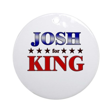 JOSH for king Ornament (Round)