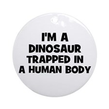 I'm a dinosaur trapped in a h Ornament (Round)