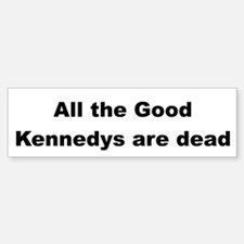 All The Good Kennedys are Dead Bumper Bumper Bumper Sticker